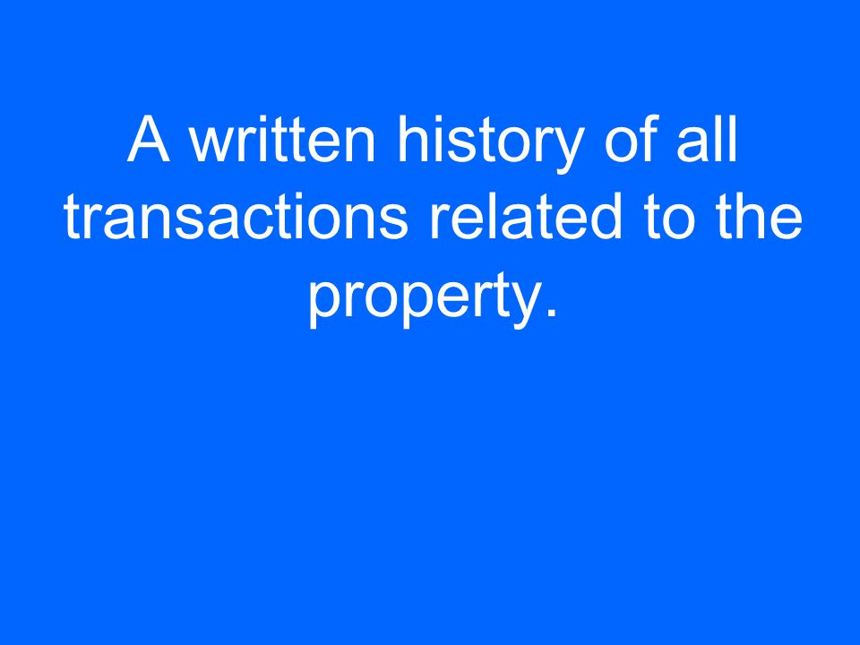A written history of all transactions related to the property.