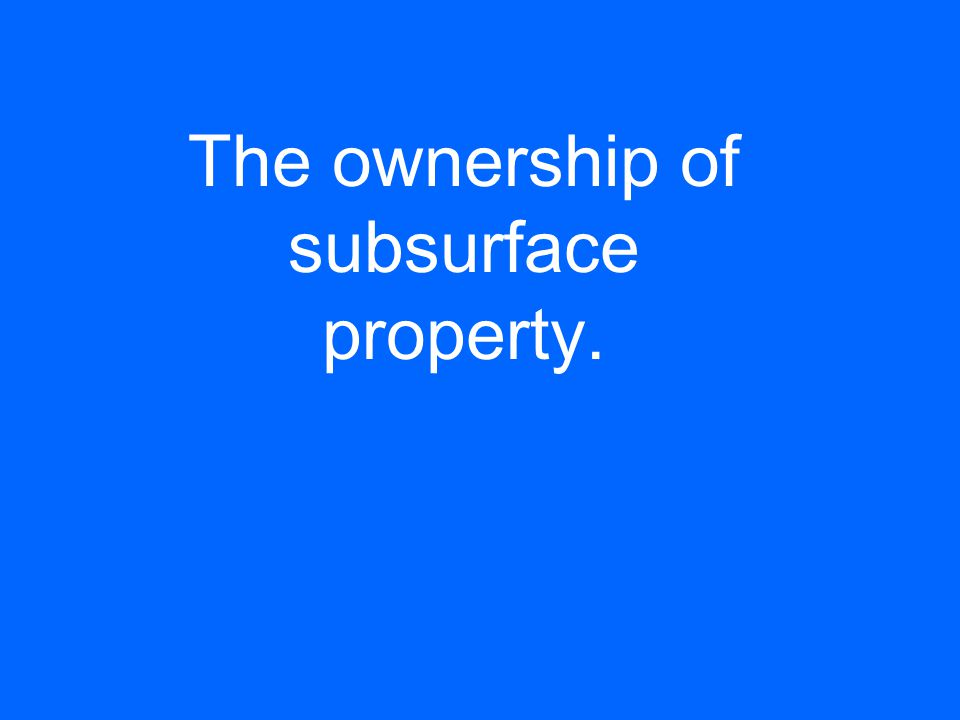 The ownership of subsurface property.