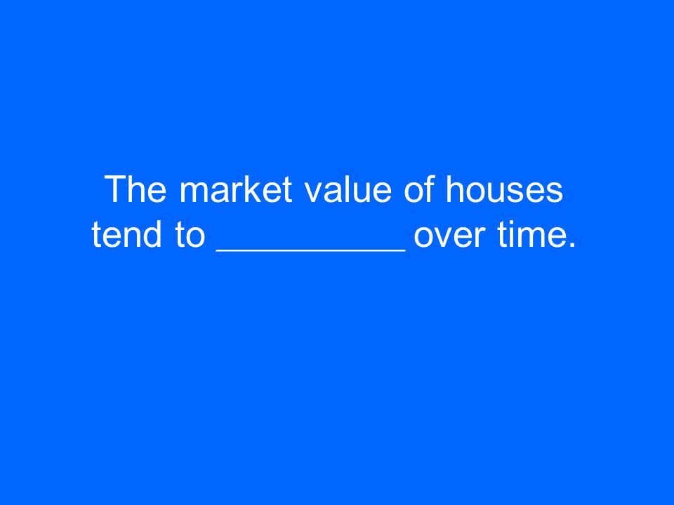 The market value of houses tend to __________ over time.
