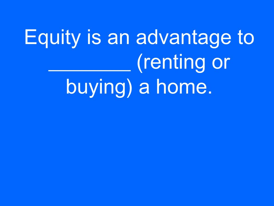 Equity is an advantage to ________ (renting or buying) a home.