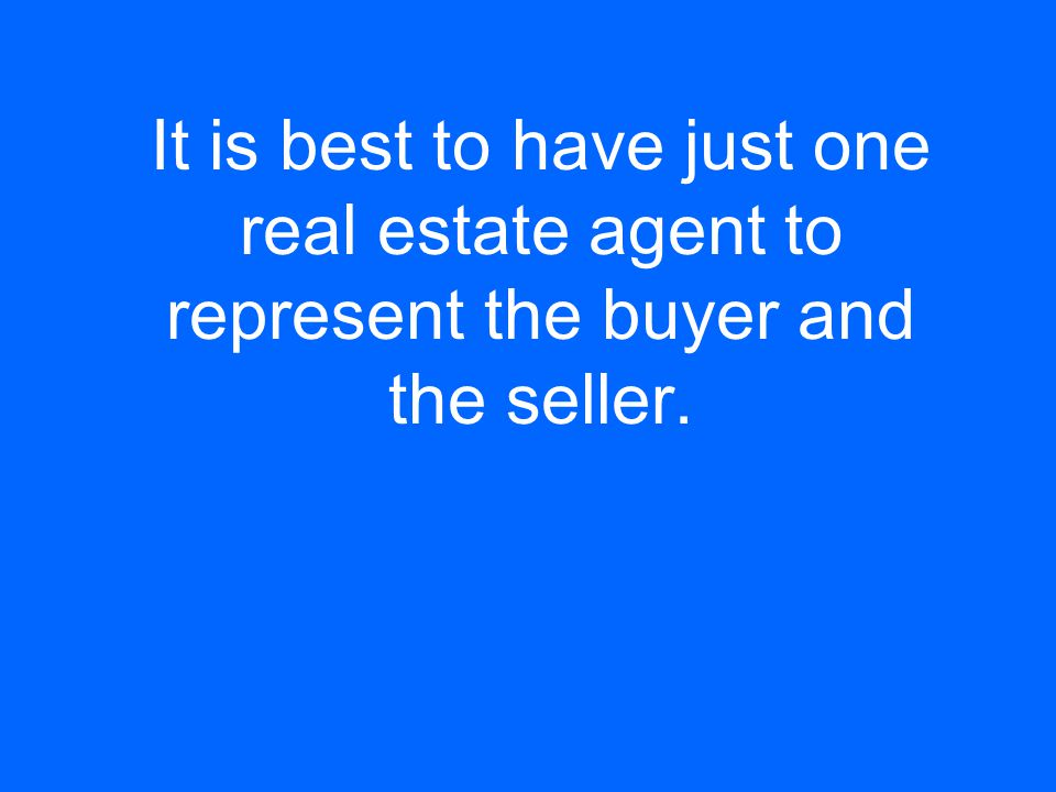 It is best to have just one real estate agent to represent the buyer and the seller.