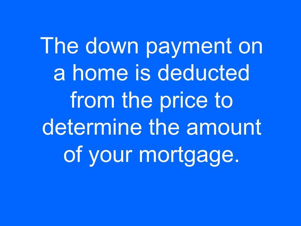 The down payment on a home is deducted from the price to determine the amount of your mortgage.