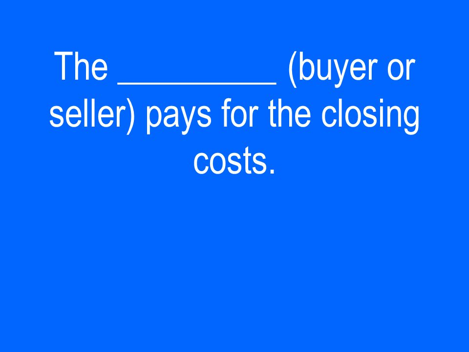 The _________ (buyer or seller) pays for the closing costs.