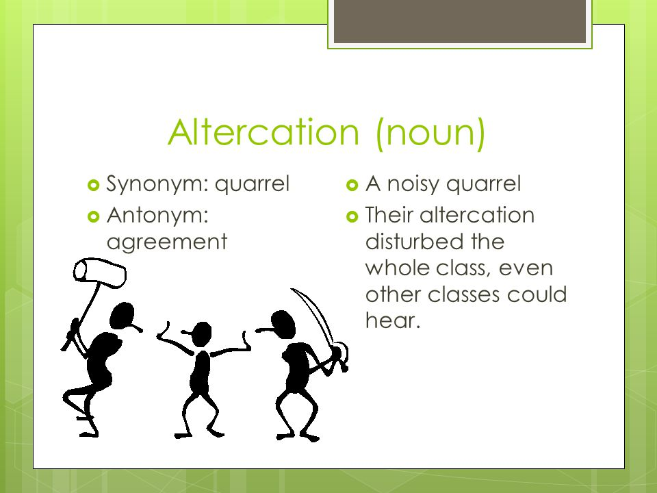 Group 6 vocab by jash lal block 4 altercation noun synonym 2 altercation noun synonym quarrel antonym agreement a noisy quarrel their altercation disturbed the whole class even other classes could platinumwayz