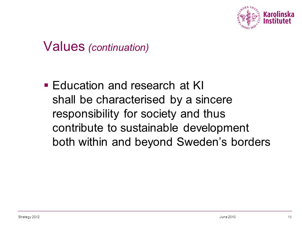  Education and research at KI shall be characterised by a sincere responsibility for society and thus contribute to sustainable development both within and beyond Sweden's borders 10 Values (continuation) June 2010Strategy 2012