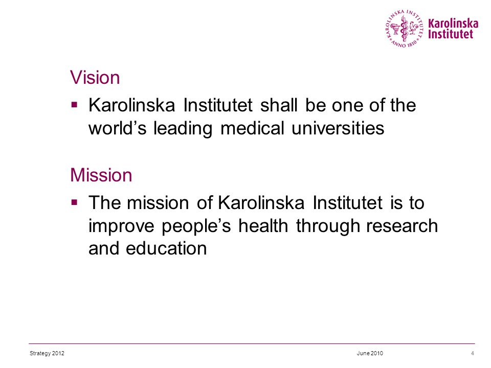Vision  Karolinska Institutet shall be one of the world's leading medical universities Mission  The mission of Karolinska Institutet is to improve people's health through research and education 4June 2010Strategy 2012