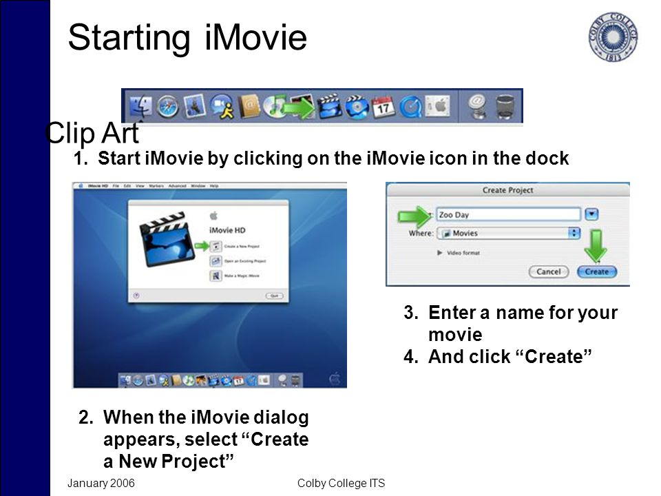 January 2006Colby College ITS Starting iMovie 1.Start iMovie by clicking on the iMovie icon in the dock 2.When the iMovie dialog appears, select Create a New Project 3.Enter a name for your movie 4.And click Create Clip Art
