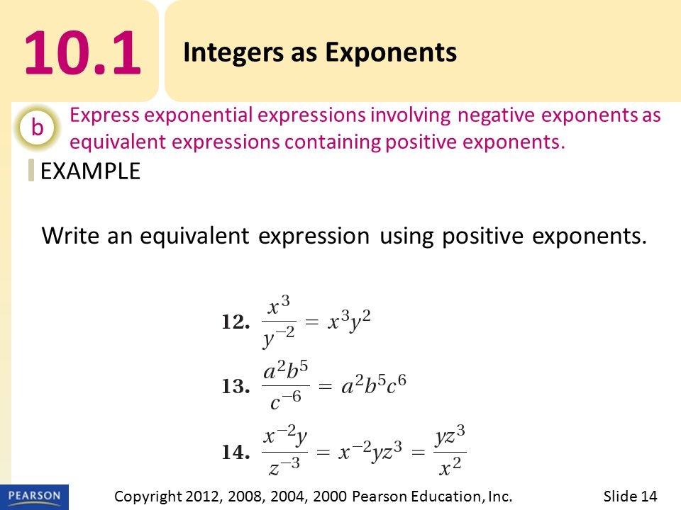 EXAMPLE 10.1 Integers as Exponents b Express exponential expressions involving negative exponents as equivalent expressions containing positive exponents.