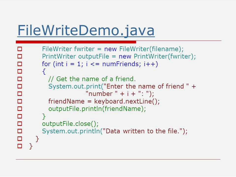 FileWriteDemo.java  FileWriter fwriter = new FileWriter(filename);  PrintWriter outputFile = new PrintWriter(fwriter);  for (int i = 1; i <= numFriends; i++)  {  // Get the name of a friend.