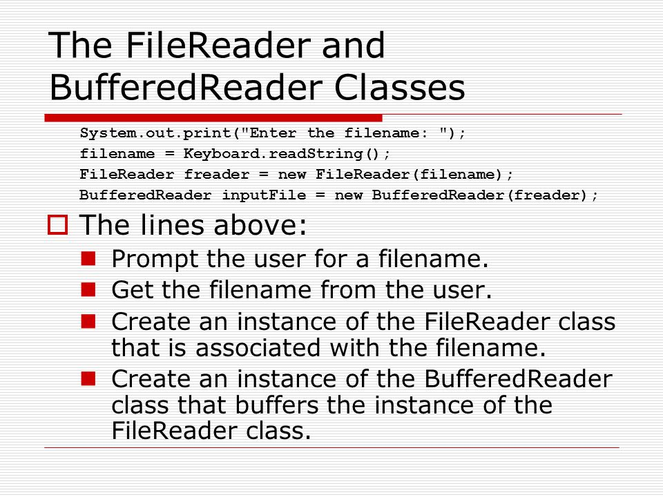 The FileReader and BufferedReader Classes System.out.print( Enter the filename: ); filename = Keyboard.readString(); FileReader freader = new FileReader(filename); BufferedReader inputFile = new BufferedReader(freader);  The lines above: Prompt the user for a filename.