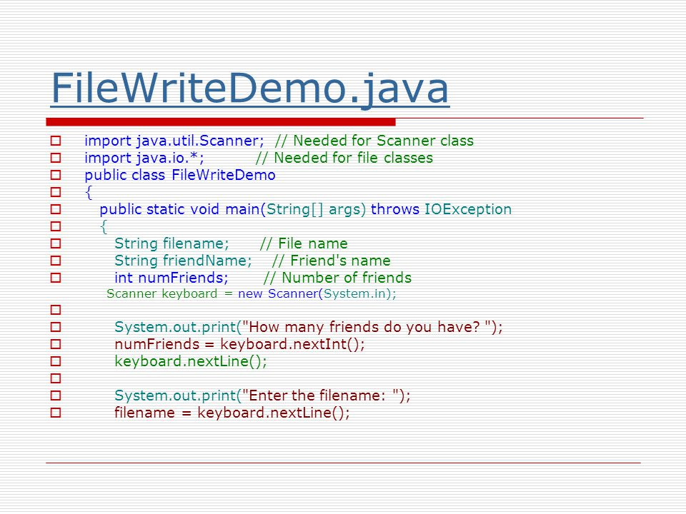 FileWriteDemo.java  import java.util.Scanner; // Needed for Scanner class  import java.io.*; // Needed for file classes  public class FileWriteDemo  {  public static void main(String[] args) throws IOException  {  String filename; // File name  String friendName; // Friend s name  int numFriends; // Number of friends Scanner keyboard = new Scanner(System.in);   System.out.print( How many friends do you have.