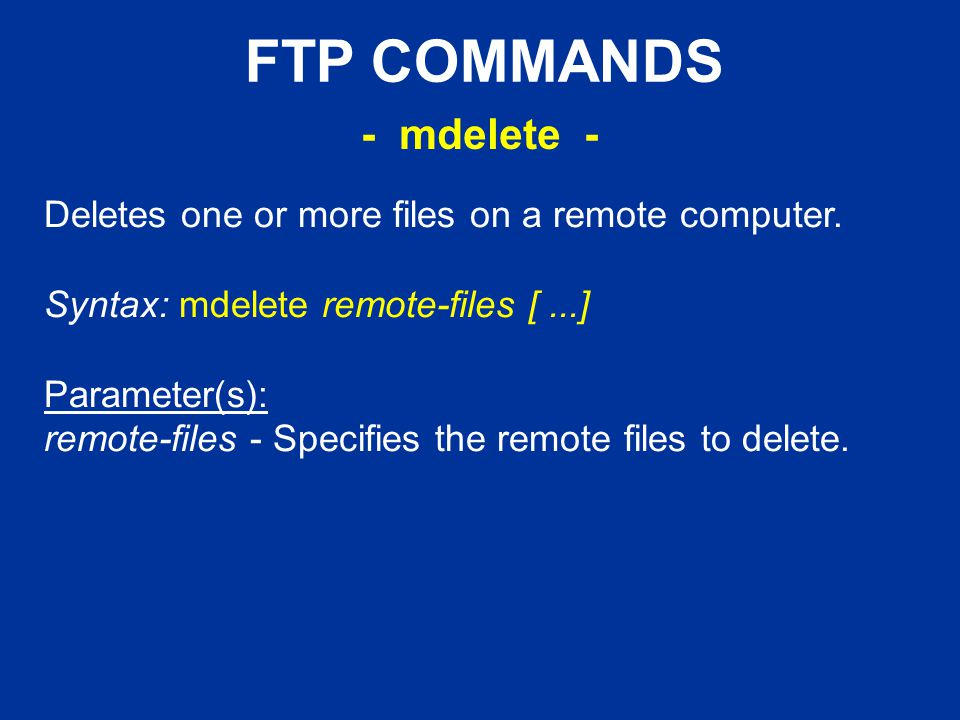 FTP COMMANDS Deletes one or more files on a remote computer.