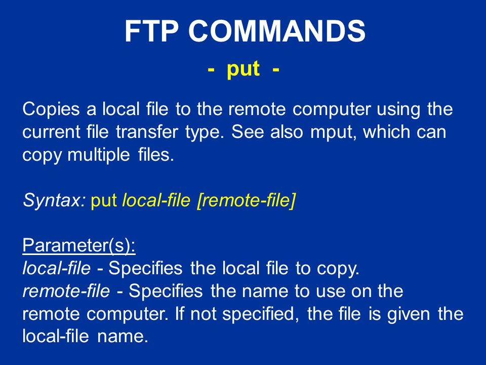 FTP COMMANDS Copies a local file to the remote computer using the current file transfer type.