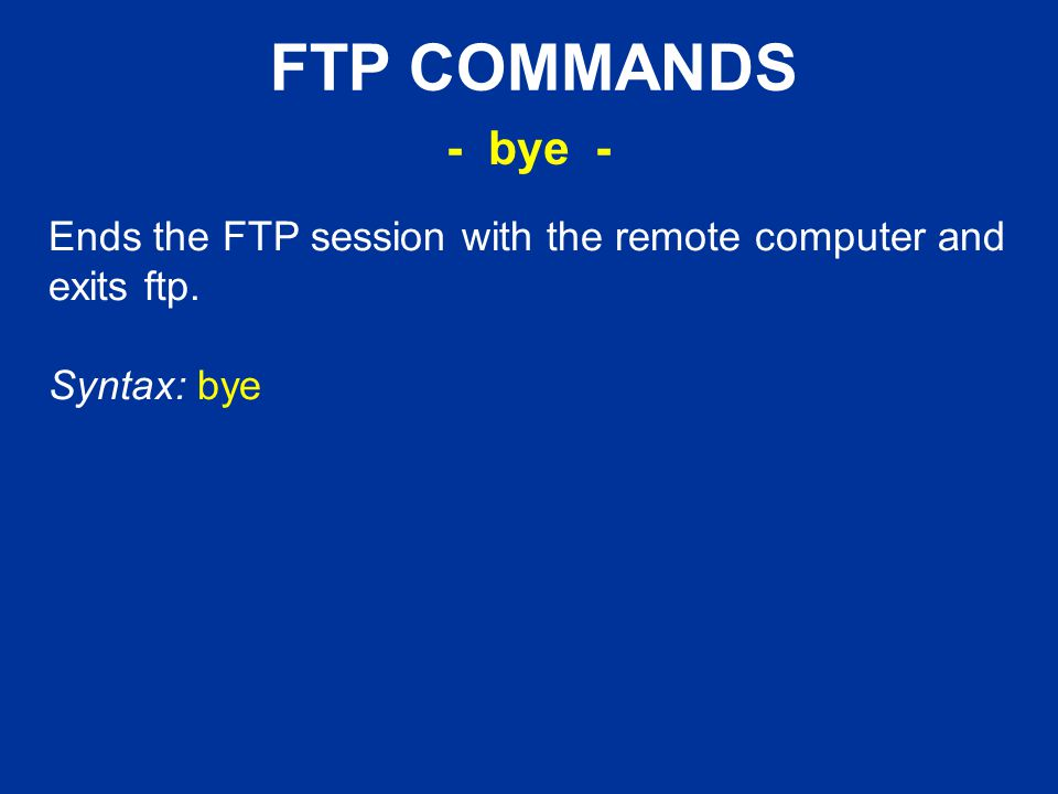 FTP COMMANDS Ends the FTP session with the remote computer and exits ftp. Syntax: bye - bye -