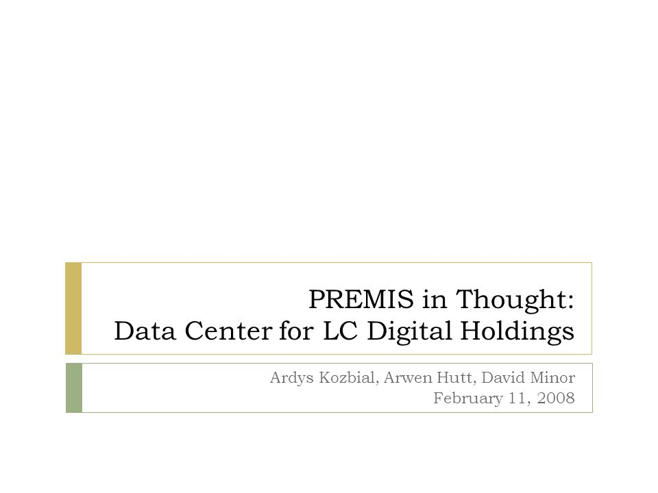 PREMIS in Thought: Data Center for LC Digital Holdings Ardys Kozbial, Arwen Hutt, David Minor February 11, 2008