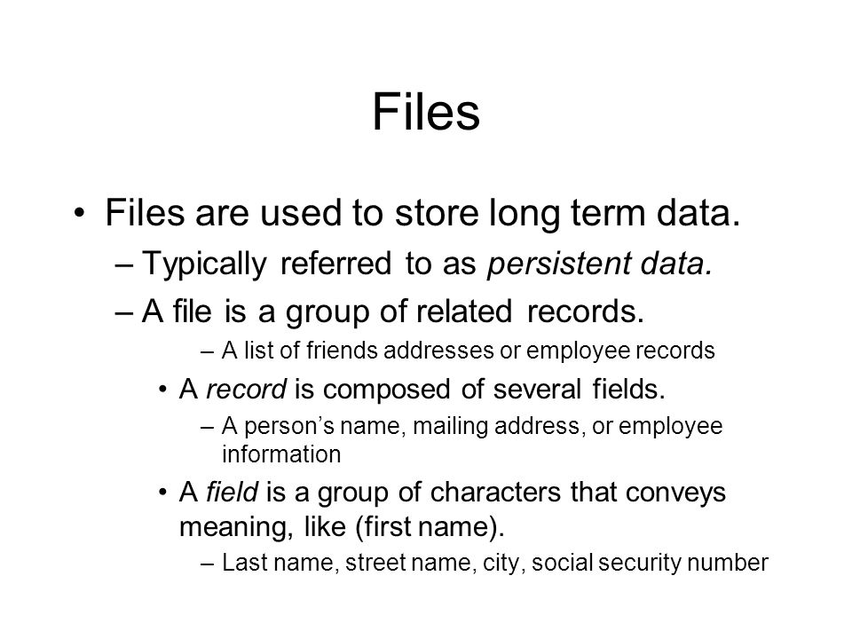Files Files are used to store long term data. –Typically referred to as persistent data.
