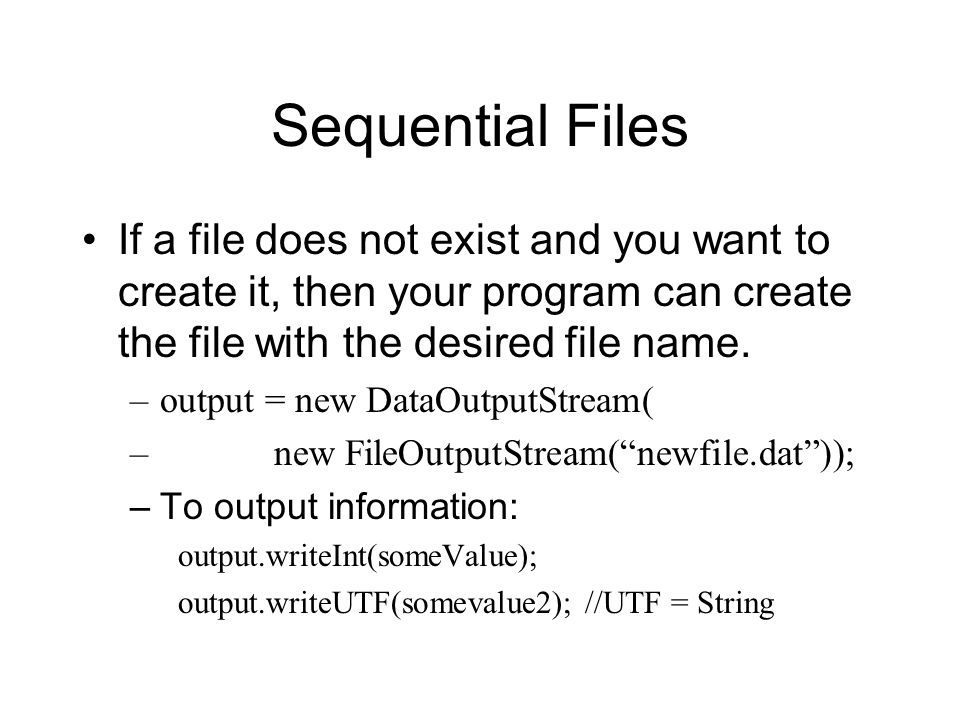 Sequential Files If a file does not exist and you want to create it, then your program can create the file with the desired file name.