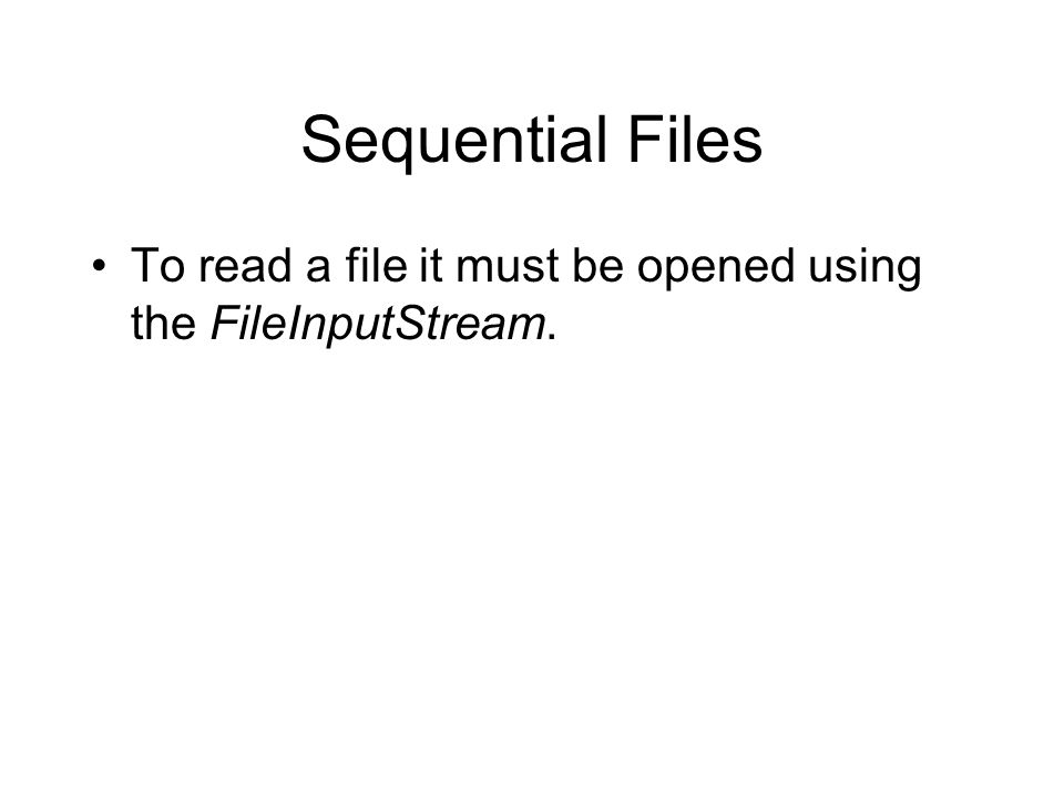 Sequential Files To read a file it must be opened using the FileInputStream.