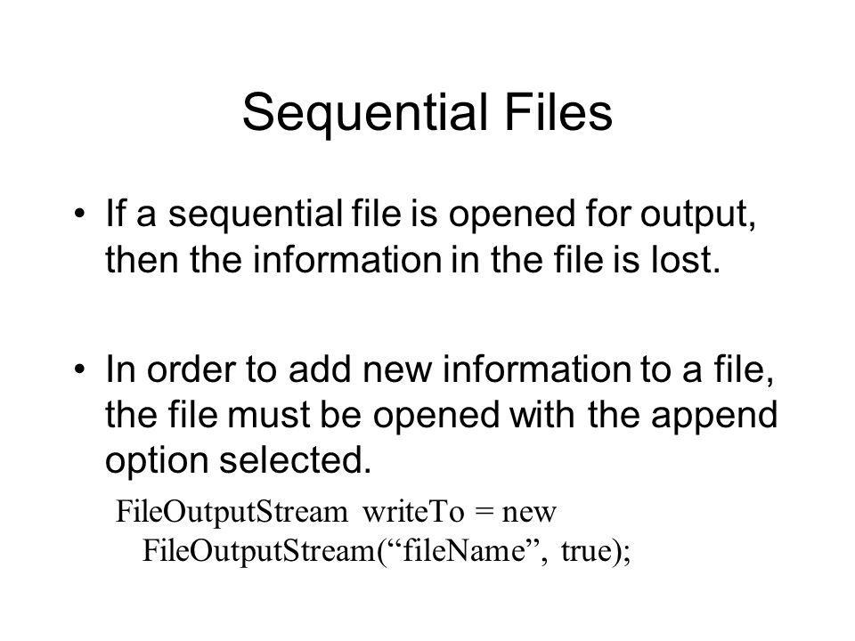 Sequential Files If a sequential file is opened for output, then the information in the file is lost.