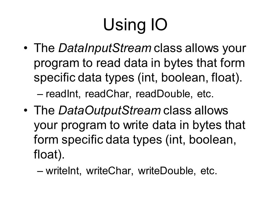 Using IO The DataInputStream class allows your program to read data in bytes that form specific data types (int, boolean, float).