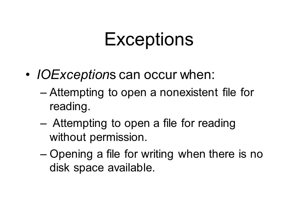 Exceptions IOExceptions can occur when: –Attempting to open a nonexistent file for reading.
