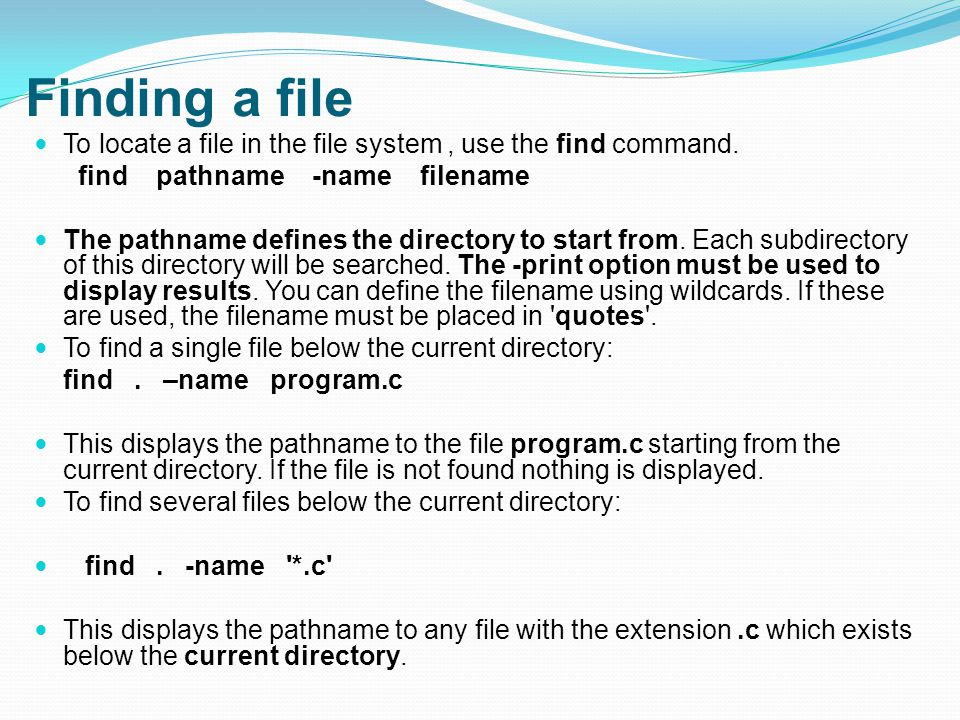 Finding a file To locate a file in the file system, use the find command.