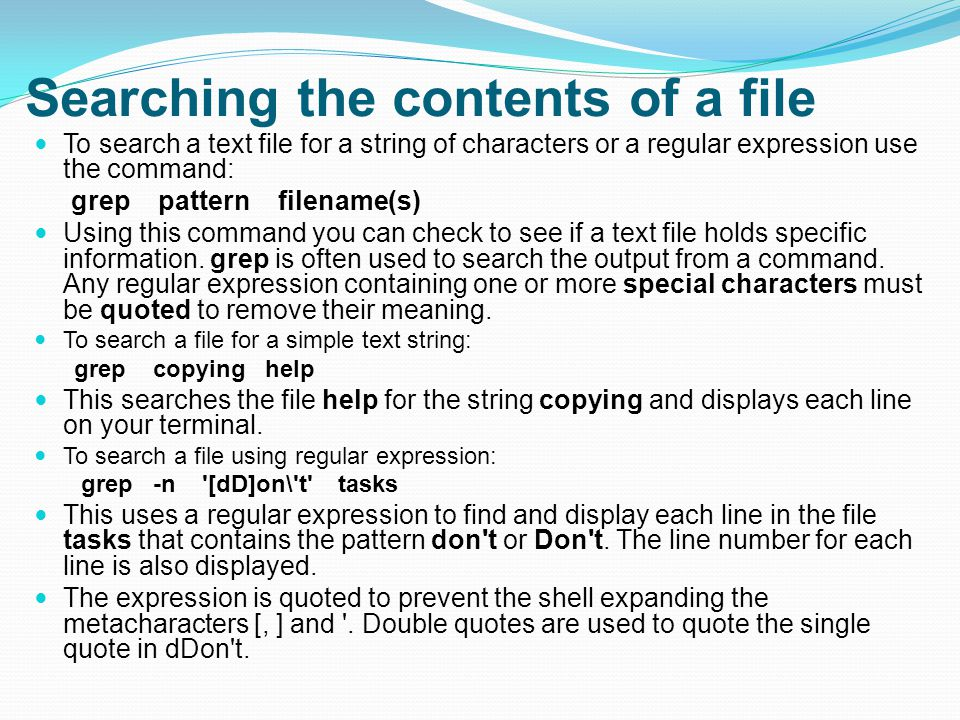 Searching the contents of a file To search a text file for a string of characters or a regular expression use the command: grep pattern filename(s) Using this command you can check to see if a text file holds specific information.