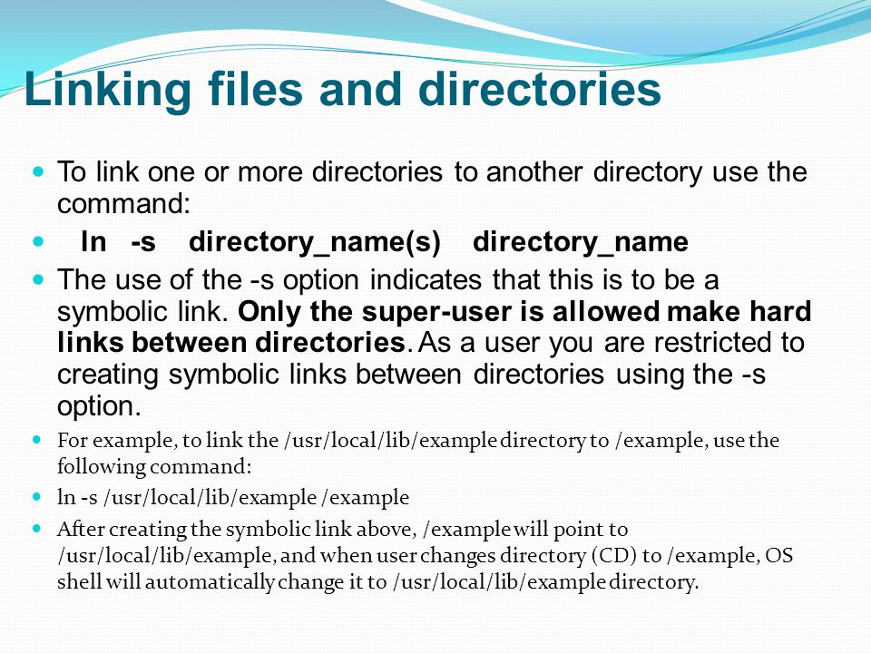 Linking files and directories To link one or more directories to another directory use the command: ln -s directory_name(s) directory_name The use of the -s option indicates that this is to be a symbolic link.