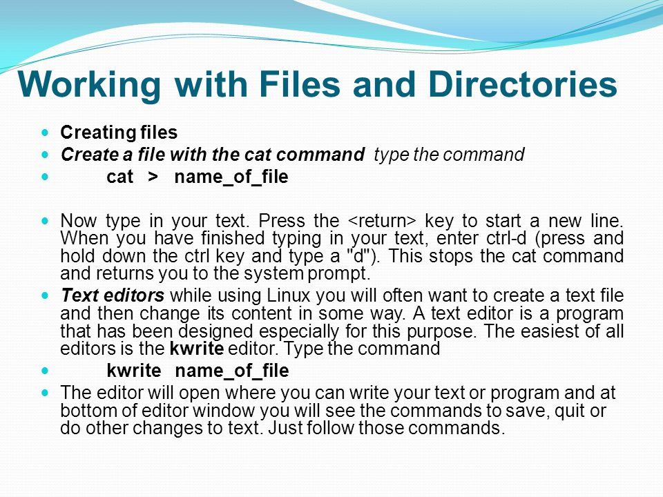 Working with Files and Directories Creating files Create a file with the cat command type the command cat > name_of_file Now type in your text.