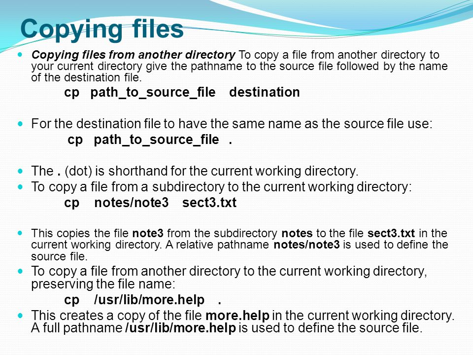Copying files Copying files from another directory To copy a file from another directory to your current directory give the pathname to the source file followed by the name of the destination file.