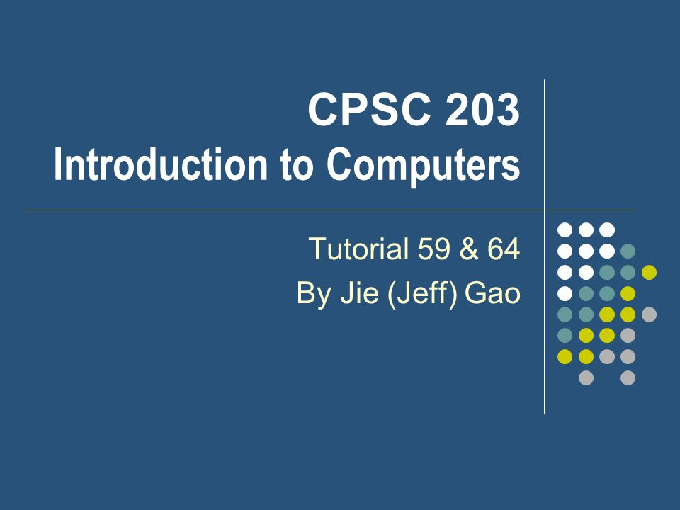CPSC 203 Introduction to Computers Tutorial 59 & 64 By Jie (Jeff) Gao