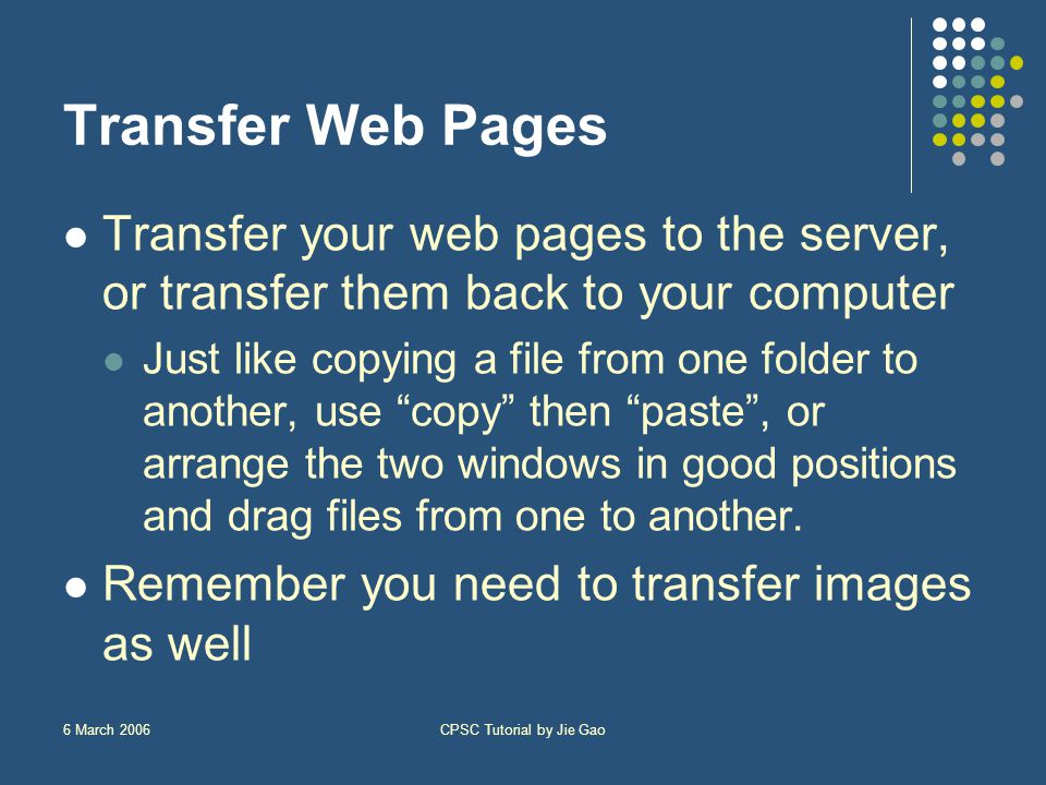 6 March 2006CPSC Tutorial by Jie Gao Transfer Web Pages Transfer your web pages to the server, or transfer them back to your computer Just like copying a file from one folder to another, use copy then paste , or arrange the two windows in good positions and drag files from one to another.