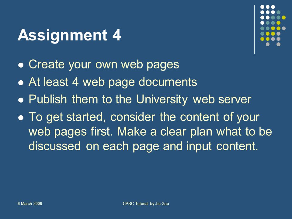 6 March 2006CPSC Tutorial by Jie Gao Assignment 4 Create your own web pages At least 4 web page documents Publish them to the University web server To get started, consider the content of your web pages first.