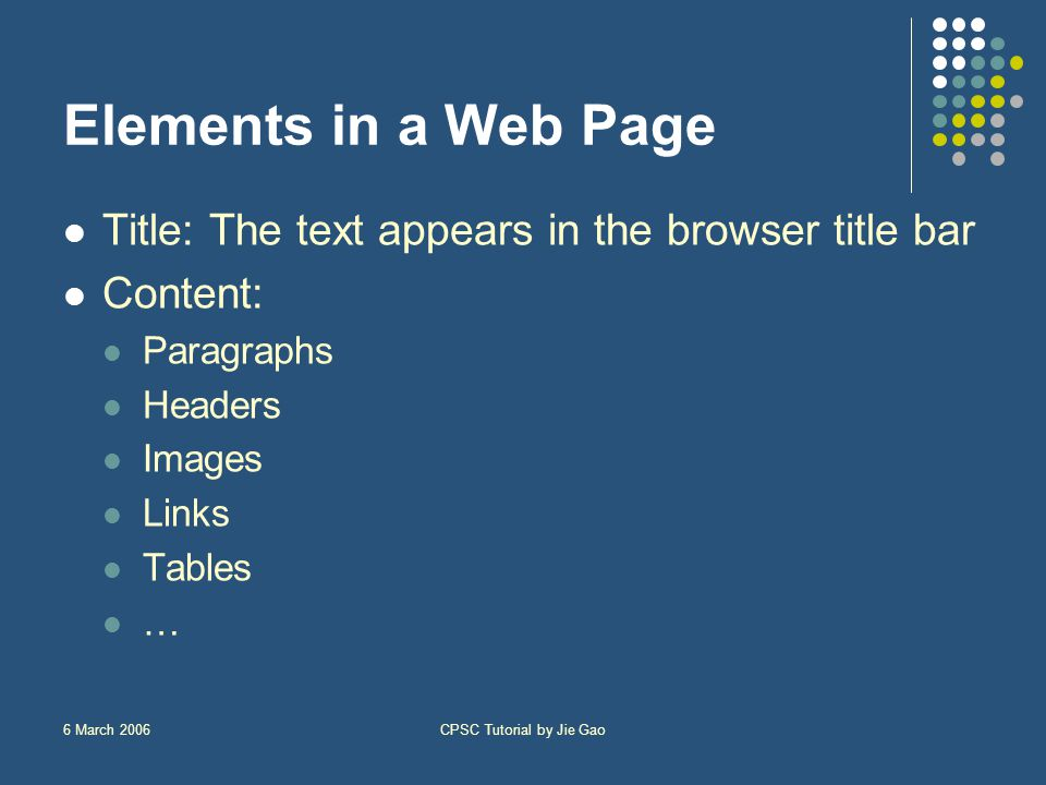 6 March 2006CPSC Tutorial by Jie Gao Elements in a Web Page Title: The text appears in the browser title bar Content: Paragraphs Headers Images Links Tables …