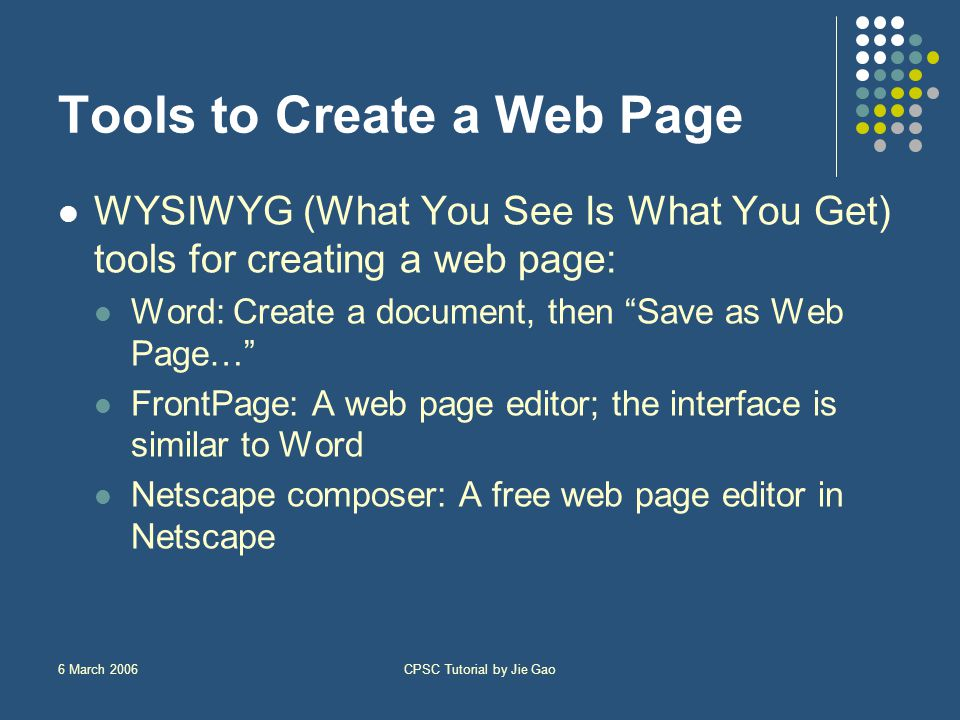 6 March 2006CPSC Tutorial by Jie Gao Tools to Create a Web Page WYSIWYG (What You See Is What You Get) tools for creating a web page: Word: Create a document, then Save as Web Page… FrontPage: A web page editor; the interface is similar to Word Netscape composer: A free web page editor in Netscape