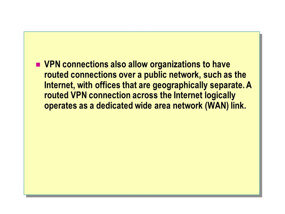 VPN connections also allow organizations to have routed connections over a public network, such as the Internet, with offices that are geographically separate.
