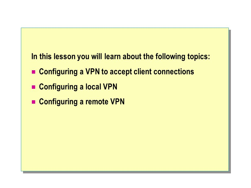 In this lesson you will learn about the following topics: Configuring a VPN to accept client connections Configuring a local VPN Configuring a remote VPN