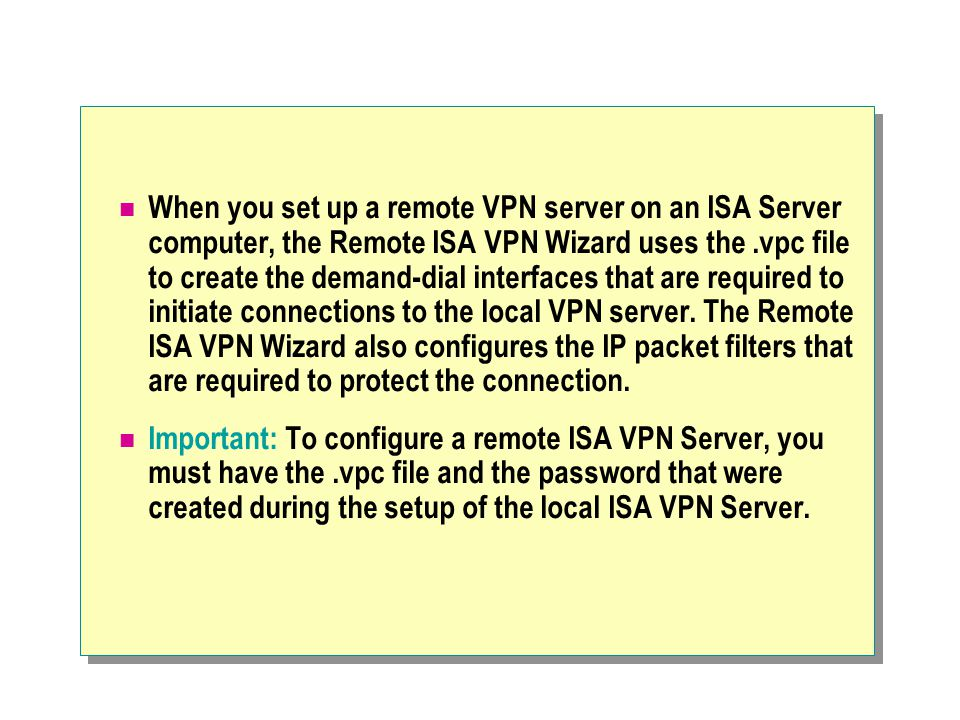 When you set up a remote VPN server on an ISA Server computer, the Remote ISA VPN Wizard uses the.vpc file to create the demand-dial interfaces that are required to initiate connections to the local VPN server.