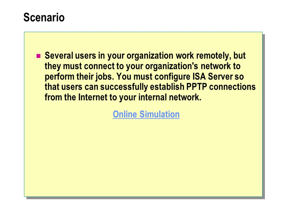 Scenario Several users in your organization work remotely, but they must connect to your organization s network to perform their jobs.