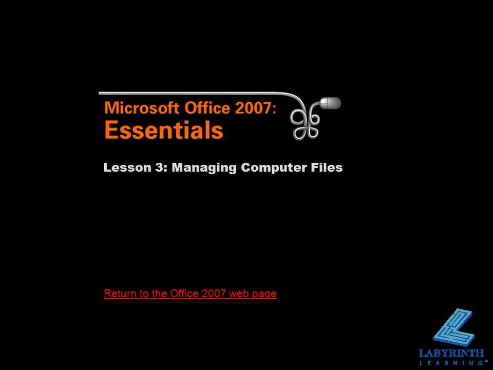Return to the Office 2007 web page Lesson 3: Managing Computer Files