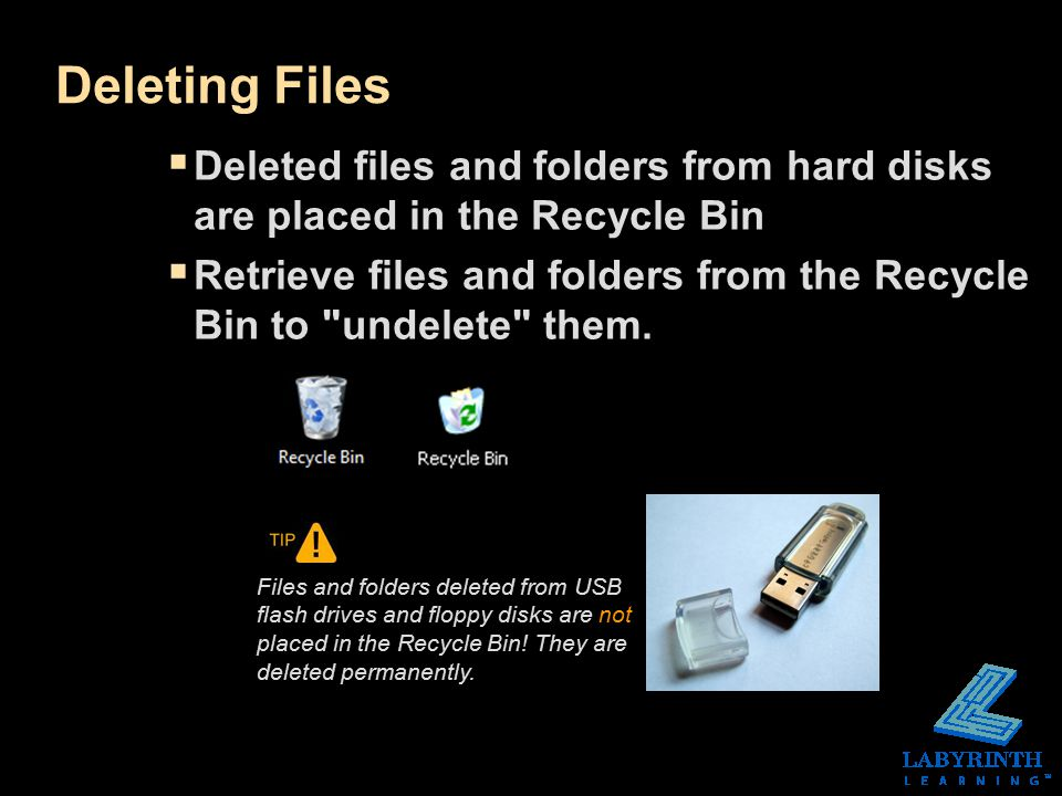 Deleting Files  Deleted files and folders from hard disks are placed in the Recycle Bin  Retrieve files and folders from the Recycle Bin to undelete them.