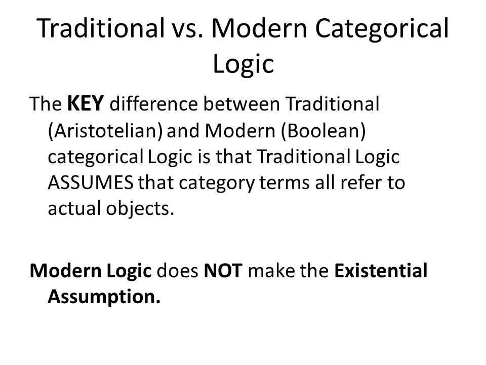 TRADITIONAL A and E In Traditional Logic we need to capture the Existential Assumption: That everything we can name with a category term or description, exists.