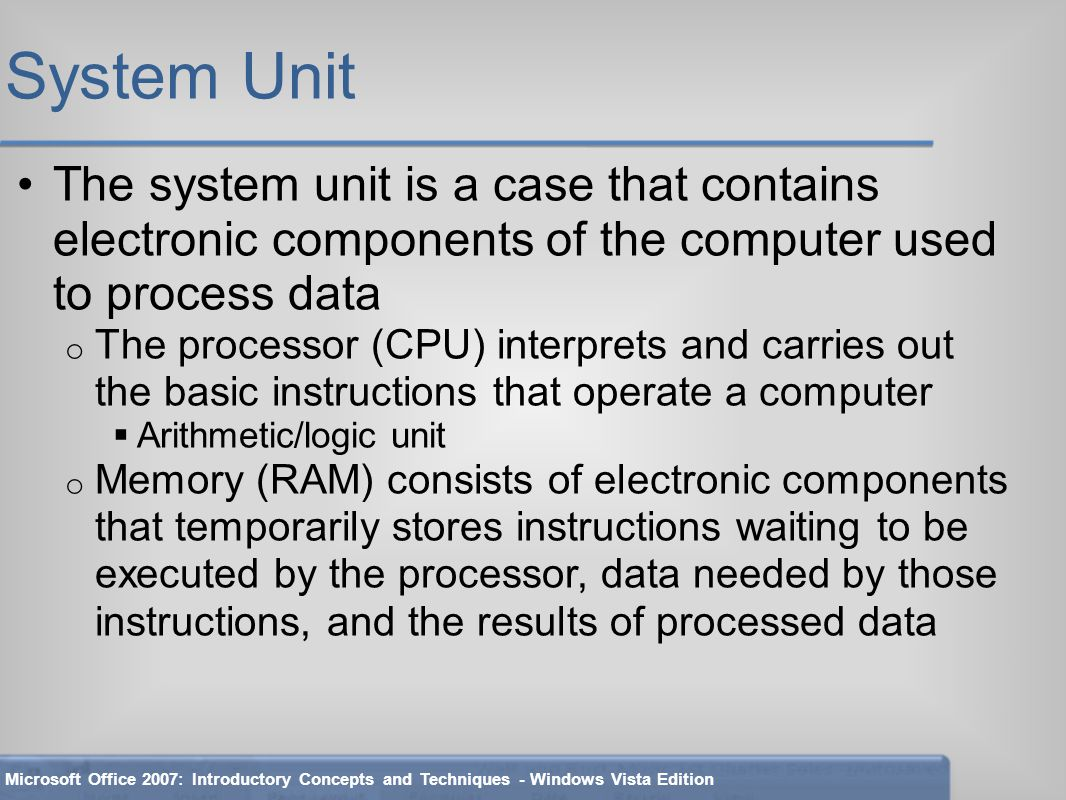 System Unit The system unit is a case that contains electronic components of the computer used to process data o The processor (CPU) interprets and carries out the basic instructions that operate a computer  Arithmetic/logic unit o Memory (RAM) consists of electronic components that temporarily stores instructions waiting to be executed by the processor, data needed by those instructions, and the results of processed data Microsoft Office 2007: Introductory Concepts and Techniques - Windows Vista Edition