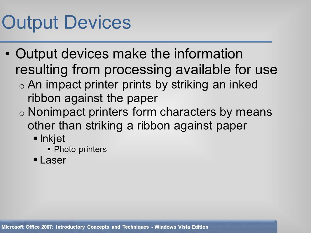 Output Devices Output devices make the information resulting from processing available for use o An impact printer prints by striking an inked ribbon against the paper o Nonimpact printers form characters by means other than striking a ribbon against paper  Inkjet  Photo printers  Laser Microsoft Office 2007: Introductory Concepts and Techniques - Windows Vista Edition