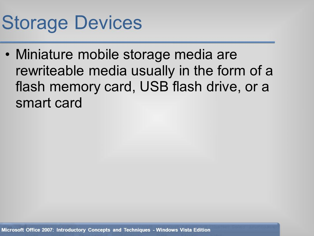 Storage Devices Miniature mobile storage media are rewriteable media usually in the form of a flash memory card, USB flash drive, or a smart card Microsoft Office 2007: Introductory Concepts and Techniques - Windows Vista Edition