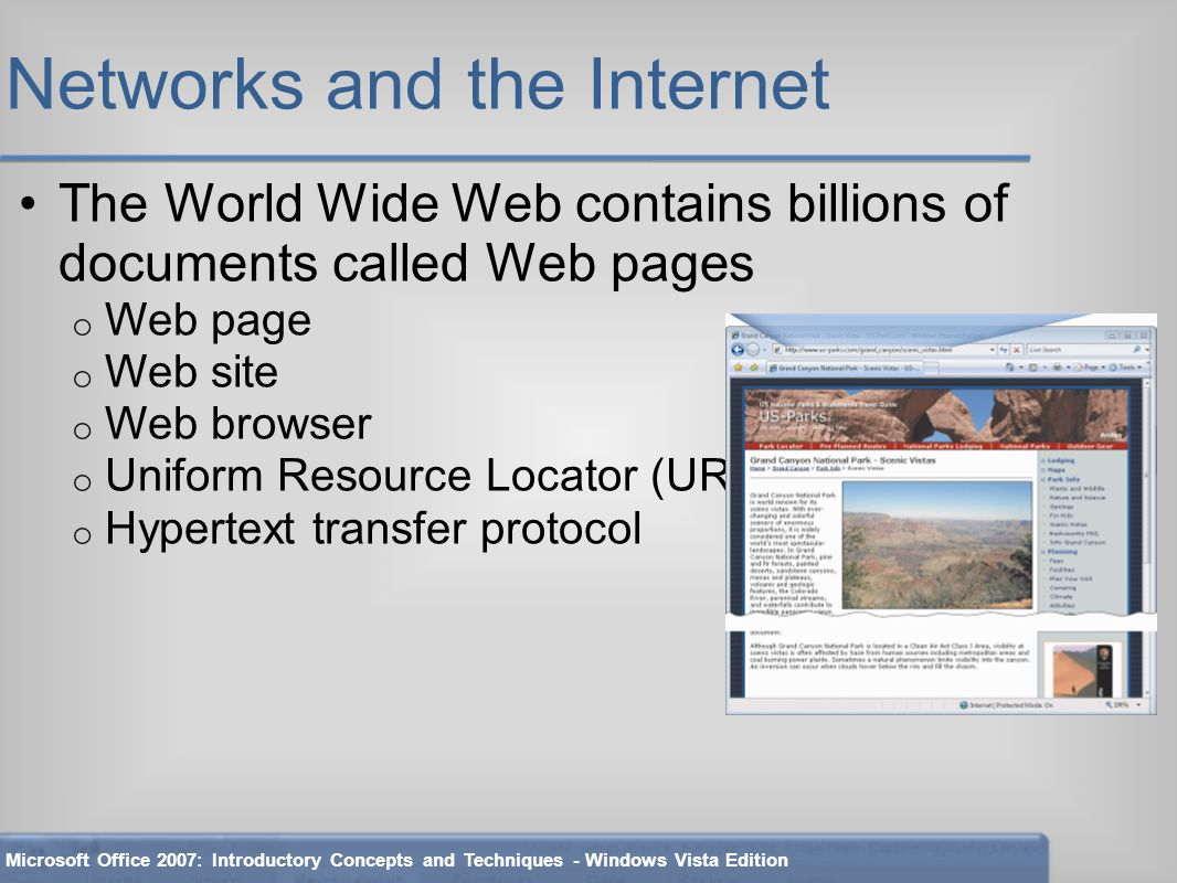 Networks and the Internet The World Wide Web contains billions of documents called Web pages o Web page o Web site o Web browser o Uniform Resource Locator (URL) o Hypertext transfer protocol Microsoft Office 2007: Introductory Concepts and Techniques - Windows Vista Edition
