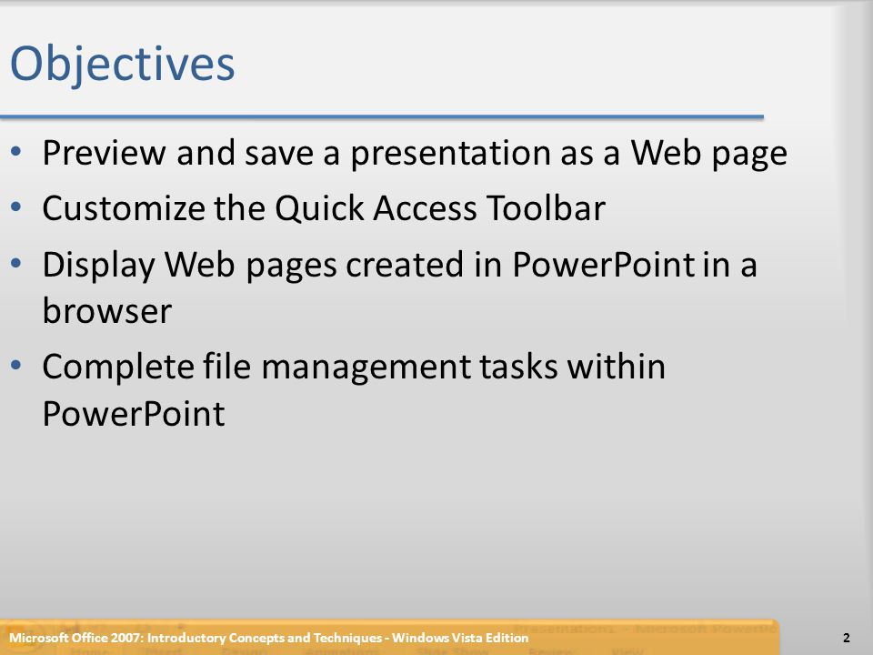 Objectives Preview and save a presentation as a Web page Customize the Quick Access Toolbar Display Web pages created in PowerPoint in a browser Complete file management tasks within PowerPoint 2Microsoft Office 2007: Introductory Concepts and Techniques - Windows Vista Edition