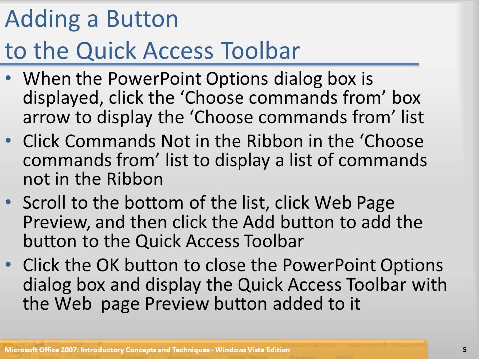 Adding a Button to the Quick Access Toolbar When the PowerPoint Options dialog box is displayed, click the 'Choose commands from' box arrow to display the 'Choose commands from' list Click Commands Not in the Ribbon in the 'Choose commands from' list to display a list of commands not in the Ribbon Scroll to the bottom of the list, click Web Page Preview, and then click the Add button to add the button to the Quick Access Toolbar Click the OK button to close the PowerPoint Options dialog box and display the Quick Access Toolbar with the Web page Preview button added to it Microsoft Office 2007: Introductory Concepts and Techniques - Windows Vista Edition5