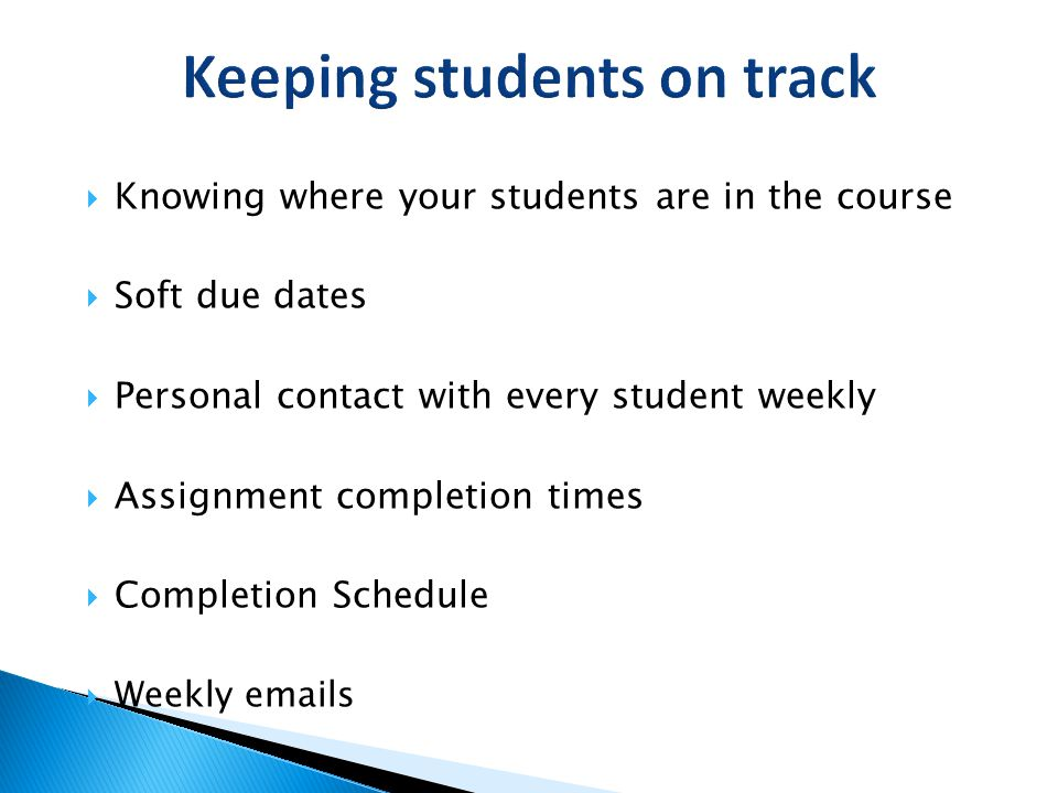  Knowing where your students are in the course  Soft due dates  Personal contact with every student weekly  Assignment completion times  Completion Schedule  Weekly  s
