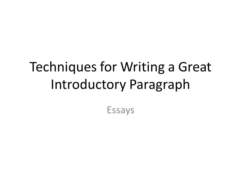techniques for writing a great introductory paragraph essays  1 techniques for writing a great introductory paragraph essays